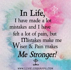 In life, I have made a lot mistakes and I have felt a lot of pain, but mistakes make me wiser and pain makes me stronger.