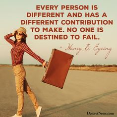 & person is different and has a different contribution to make. No one is destined to fail.& - Henry B. Lds Quotes, Uplifting Quotes, Great Quotes, Quotes To Live By, Inspirational Quotes, Mormon Quotes, Amazing Quotes, Cool Words, Wise Words