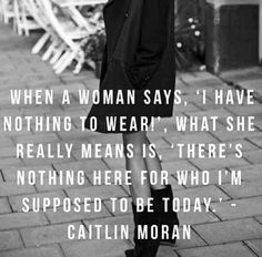 "#fashion #quote of the day ""When a woman says she has nothing to wear, what she really means is 'there's nothing here for who I'm supposed to be today' - Caitlin Moran"" LFS x"