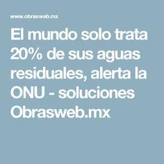 El mundo solo trata 20% de sus aguas residuales, alerta la ONU - soluciones Obrasweb.mx