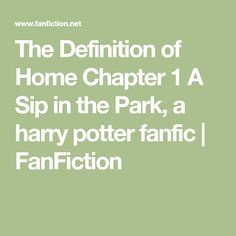 The Definition of Home Chapter 1 A Sip in the Park, a harry potter fanfic   FanFiction Definitions, Fanfiction, Harry Potter, Park, Parks