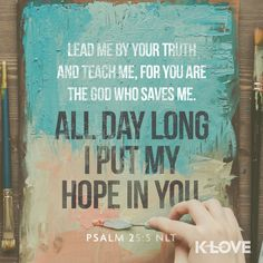 K-LOVE's Encouraging Word. Lead me by your truth and teach me, for you are the God who saves me. All day long I put my hope in you. Psalm 25:5 NLT