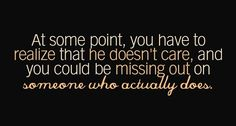 At some point, you have to realise that he doesn't care, and you could be missing out on someone who actually does.