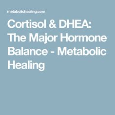 Cortisol & DHEA: The Major Hormone Balance - Metabolic Healing
