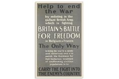 Text: Help to end the War by enlisting in the gallant British Army, which is fighting BRITAIN'S BATTLE FOR FREEDOM in Belgium and France. The Only Way to bring the War to a speedy and victorious end and to punish the Germans for their barbarous treatment of unoffending civilian populations is to CARRY THE FIGHT INTO THE ENEMY'S COUNTRY