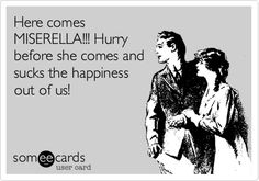 Here comes MISERELLA!!! Hurry before he or she comes and sucks the happiness out of us!