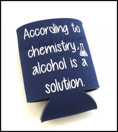 According to Chemistry, Alcohol is a Solution Koozie - Chemistry Koozie - Personalized Custom Koozie - Alcohol Koozie - 13 Colors Available! by LuckyElephant9 on Etsy https://www.etsy.com/listing/235474603/according-to-chemistry-alcohol-is-a