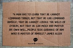 """""""A man has to learn that he cannot command things, but that he can command himself; that he cannot coerce the wills of others, but that he can mold and master his own will...people seek guidance of him who is master of himself.""""   James Allen"""
