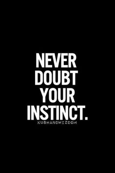 Never doubt your instinct!