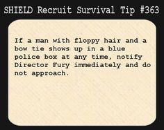 S.H.I.E.L.D. Recruit Survival Tip #363:If a man with floppy hair and a bow tie shows up in a blue police box at any time, notify Director Fury immediately and do not approach.