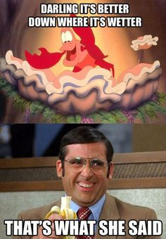 "Sebastian from The Little Mermaid *Singing*- 'Darling It's Better Down Where It's Wetter.' Michael Scott from The Office- ""That's What She Said!"""