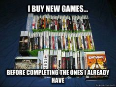 Gamer problems. This is so me... I blame Steam. Damn those sales. I have 20 games I haven't had time to play yet and that list will probably grow.