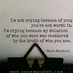 I'm not crying because of you; you're not worth it. I'm crying because my delusion of who you were was shattered by the truth of who you are. - Steve Maraboli