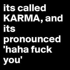 Its called Karma and it's pronounced haha fuck you. life quotes quotes life karma life lessons fuck you words to live by Great Quotes, Quotes To Live By, Me Quotes, Funny Quotes, Inspirational Quotes, Karma Quotes Truths, Cant Wait To See You Quotes, Funny Karma Quotes, Image Citation
