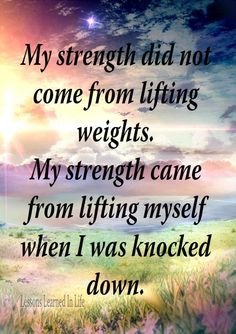 My Strength came from a No Matter What attitude.that why I love this thought. My strength did not come from lifting weights. My strength came from lifting myself when I was knocked down. Great Quotes, Quotes To Live By, Awesome Quotes, Cool Words, Wise Words, Citation Force, Fitness Motivation, Quotes Motivation, Motivational Quotes