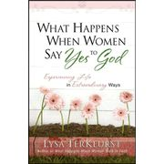 What Happens When Women Say Yes to God: Experiencing Life in Extraordinary Ways  -               By: Lysa TerKeurst
