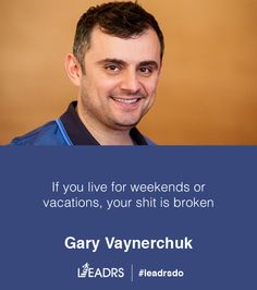 If you live for weekends or vacations, your shit is broken - Gary Vaynerchuk #quotes #inspiration #startups