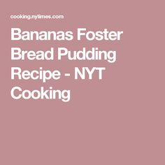 Bananas Foster Bread Pudding Recipe - NYT Cooking
