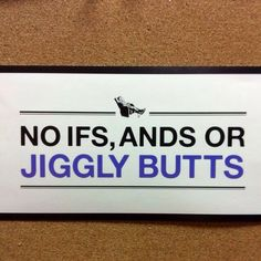 No ifs, ands, or jiggly butts. ;)
