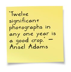 """Twelve significant photographs in any one year is a good crop."" — Ansel Adams"