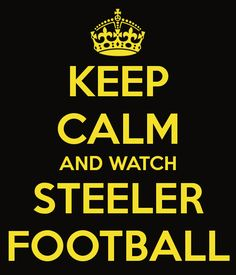 KEEP CALM AND WATCH STEELER FOOTBALL - KEEP CALM AND CARRY ON Image Generator - brought to you by the Ministry of Information
