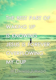 May your cup overflow with the love of Jesus