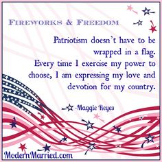 Patriotism doesn't have to be wrapped in a flag. Every time I exercise my power to choose, I am expressing my love and devotion for my country.     4th of july, independence day, patriot, fireworks, freedom, joy