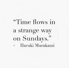 Time flows in a strange way on Sundays - Haruki Murakami quote Murakami Frases, Haruki Murakami Libros, Book Quotes, Words Quotes, Me Quotes, Sayings, Great Quotes, Quotes To Live By, Inspirational Quotes