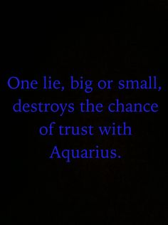One lie, big or small destroys the chance of trust with Aquarius.
