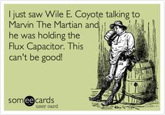 I just saw Wile E. Coyote talking to Marvin The Martian and he was holding the Flux Capacitor. This can't be good!