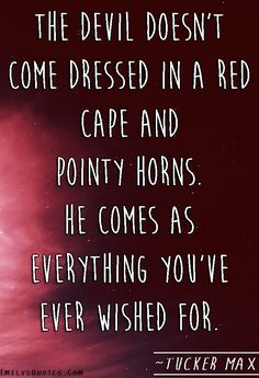 The devil doesn't come dressed in a red cape and pointy horns. He comes as everything you've ever wished for