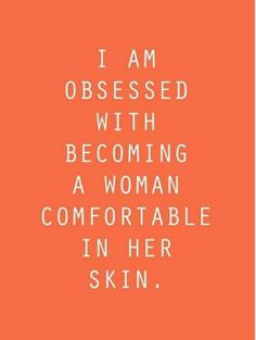 I am obsessed with becoming a woman comfortable in her skin
