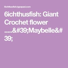 6ichthusfish: Giant Crochet flower .....'Maybelle'