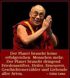 """""""Der Planet braucht keine erfolgreichen Menschen mehr. Der Planet braucht dringend Friedensstifter, Heiler, Erneuerer, Geschichtenerzähler und Liebende aller Arten. ~ The Dalai Lama"""