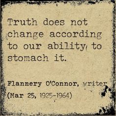 Truth does not change according to our ability to stomach it. (Flannery O'Connor, writer 1925-1964)