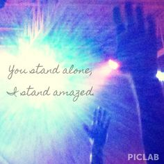 """""""You stand alone, I stand amazed.. Jesus, only Jesus."""" Beautiful song by Matt Redman and the Passion band! Picture taken at a Lecrae concert."""