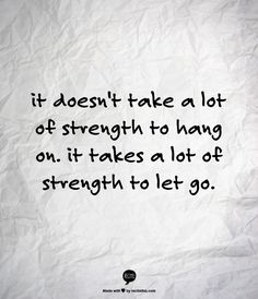 It does take strength to hang on. But it takes more to let go.