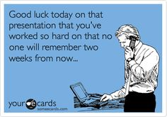 Good luck today on that presentation that you've worked so hard on that no one will remember two weeks from now...