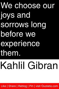 Kahlil Gibran - We choose our joys and sorrows long before we experience them. #quotations #quotes