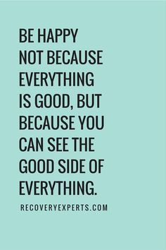 Be happy not because everything is good, but because, you can see the good side of everything.