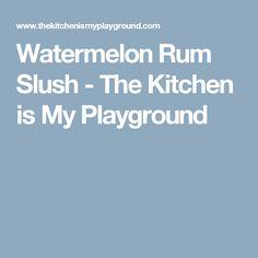 Watermelon Rum Slush - The Kitchen is My Playground