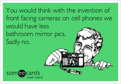 You would think with the invention of front facing cameras on cell phones we would have less bathroom mirror pics. Sadly no.