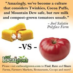 """""""Amazingly, we've become a culture that considers Twinkies, Cocoa Puffs, and Mountain Dew safe, but raw milk and compost-grown tomatoes unsafe.""""  -Joel Salatin, Polyface Farm    Want to Find Locally Grown """"REAL FOOD"""" in your neighborhood?  Check out http://eatlocalgrown.com/    Support your local farms and farmers markets!"""