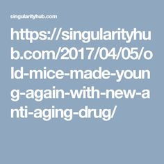 https://singularityhub.com/2017/04/05/old-mice-made-young-again-with-new-anti-aging-drug/