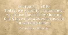 February 7, 2016 Today, we worship. Tomorrow, we praise the Lord by sharing God's love that was experienced in worship today.