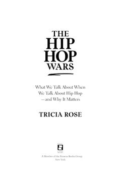 The Hip Hop Wars: What We Talk About When We Talk About Hip Hop—and Why It Matters ~ Tricia Rose ~ BasicCivitas ~ 2008