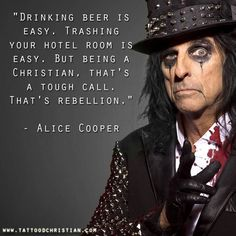 True, very very true and not the least bit surprising coming from Alice Cooper, if you've read his biography or are a huge fan like myself. Christian Faith, Christian Quotes, Christian Warrior, Faith Quotes, Me Quotes, Godly Quotes, Wisdom Quotes, Bible Quotes, Great Quotes