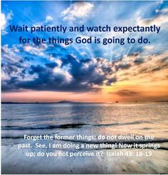 Wait patiently and watch expectantly for the things God is going to do.  www.calmhealthysexy.com