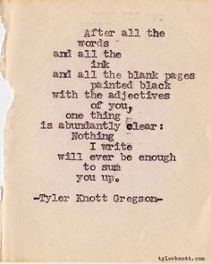 After all the words and all the ink and all the blank pages painted black with the adjectives of You, one thing is abundantly clear: .. ..Nothing I write will ever be enough to sum You up.  ~Tyler Knott Gregson