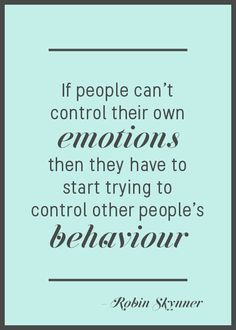 If people can't control their own emotions, then they have to start trying to control other people's behavior - Robin Skynner quote